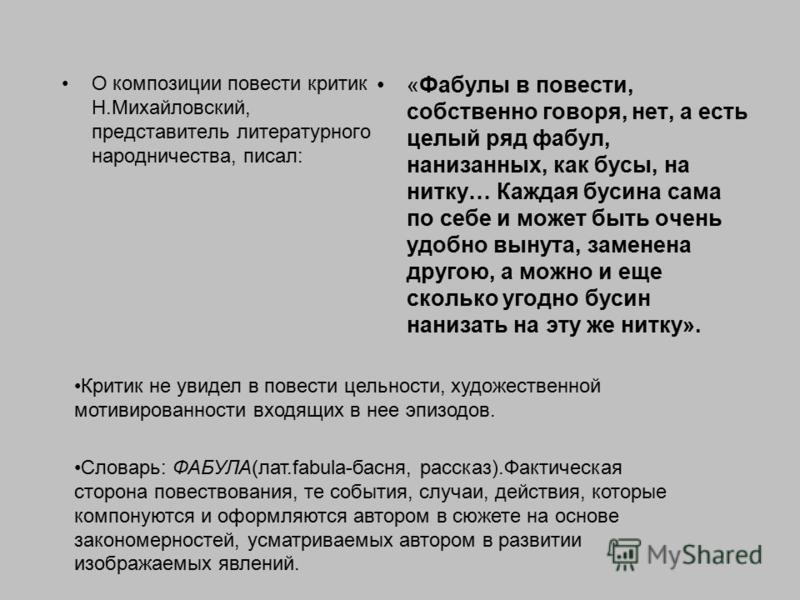 О композиции повести критик Н.Михайловский, представитель литературного народничества, писал: «Фабулы в повести, собственно говоря, нет, а есть целый ряд фабул, нанизанных, как бусы, на нитку… Каждая бусина сама по себе и может быть очень удобно выну