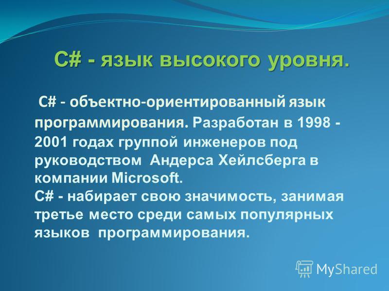 C# - язык высокого уровня. C# - объектно-ориентированный язык программирования. Разработан в 1998 - 2001 годах группой инженеров под руководством Андерса Хейлсберга в компании Microsoft. C# - набирает свою значимость, занимая третье место среди самых