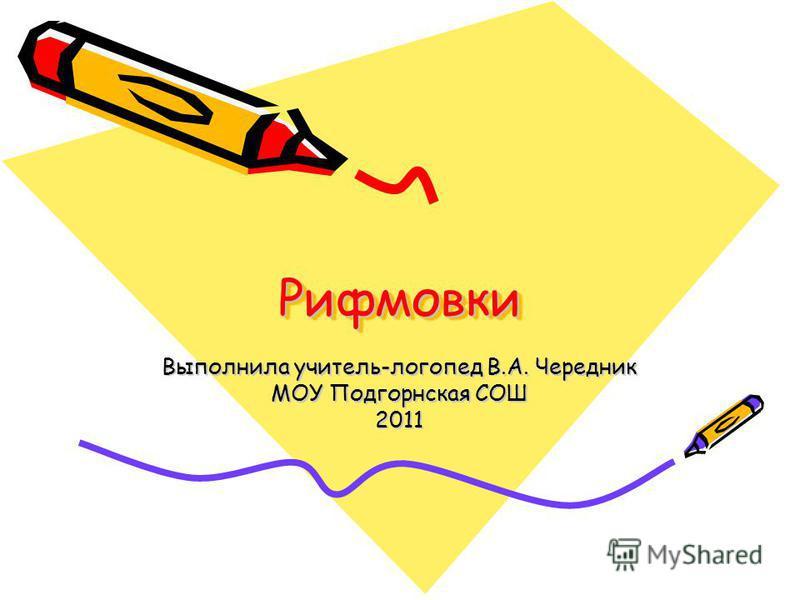 Рифмовки Рифмовки Выполнила учитель-логопед В.А. Чередник МОУ Подгорнская СОШ 2011