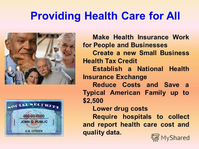 Make Health Insurance Work for People and Businesses Create a new Small Business Health Tax Credit Establish a National Health Insurance Exchange Reduce Costs and Save a Typical American Family up to $2,500 Lower drug costs Require hospitals to colle