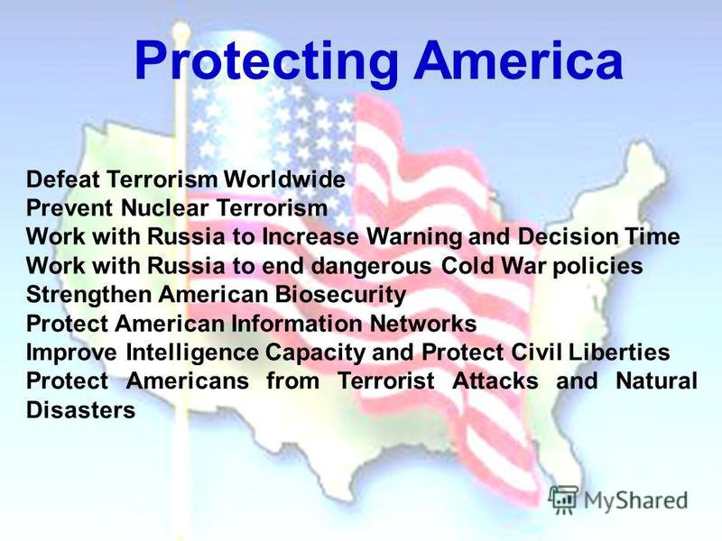 Defeat Terrorism Worldwide Prevent Nuclear Terrorism Work with Russia to Increase Warning and Decision Time Work with Russia to end dangerous Cold War policies Strengthen American Biosecurity Protect American Information Networks Improve Intelligence
