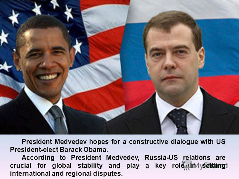 President Medvedev hopes for a constructive dialogue with US President-elect Barack Obama. According to President Medvedev, Russia-US relations are crucial for global stability and play a key role in settling international and regional disputes.