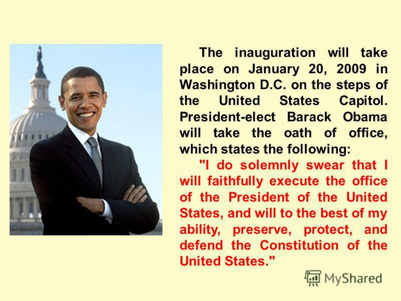 The inauguration will take place on January 20, 2009 in Washington D.C. on the steps of the United States Capitol. President-elect Barack Obama will take the oath of office, which states the following: