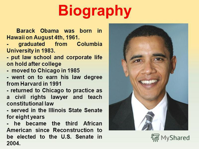 Barack Obama was born in Hawaii on August 4th, 1961. - graduated from Columbia University in 1983. - put law school and corporate life on hold after college - moved to Chicago in 1985 - went on to earn his law degree from Harvard in 1991 - returned t