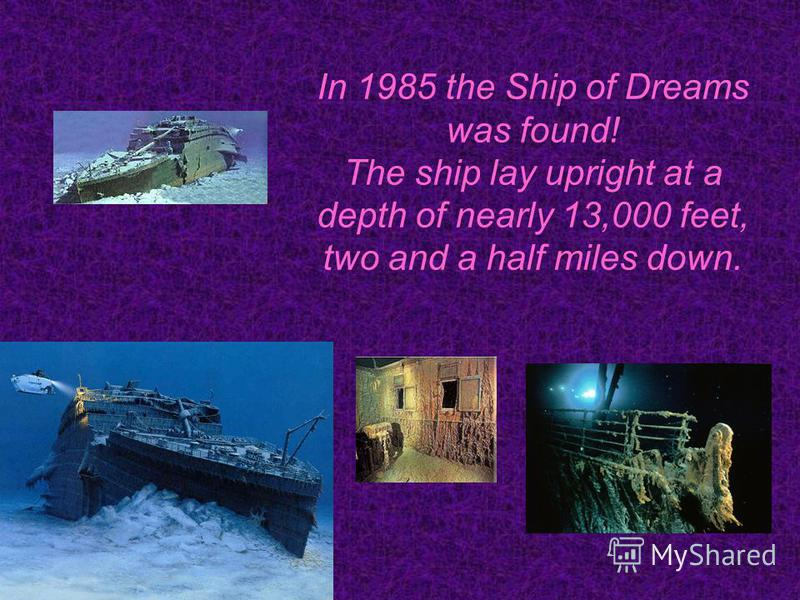 In 1985 the Ship of Dreams was found! The ship lay upright at a depth of nearly 13,000 feet, two and a half miles down.