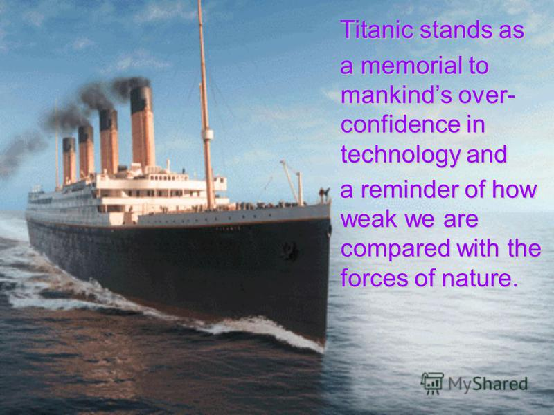 Titanic stands as a memorial to mankinds over- confidence in technology and a reminder of how weak we are compared with the forces of nature.
