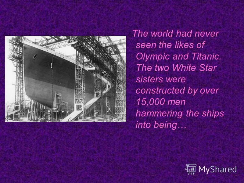 The world had never seen the likes of Olympic and Titanic. The two White Star sisters were constructed by over 15,000 men hammering the ships into being…