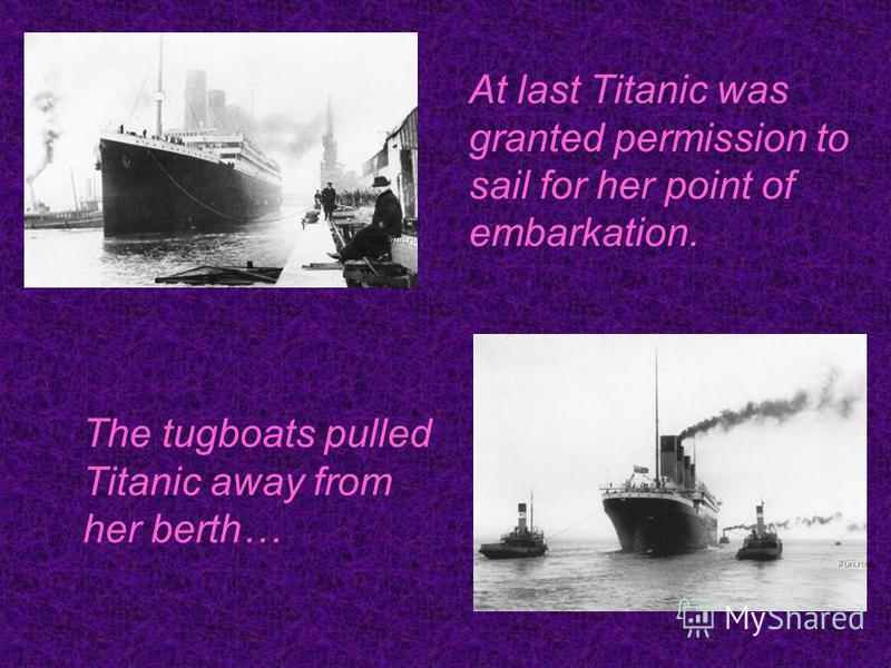 At last Titanic was granted permission to sail for her point of embarkation. The tugboats pulled Titanic away from her berth…