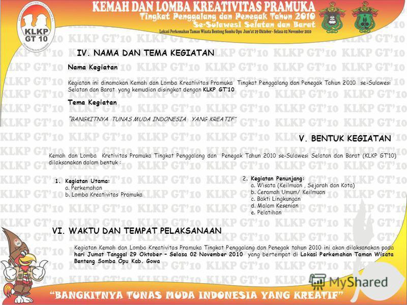 IV. NAMA DAN TEMA KEGIATAN Nama Kegiatan Kegiatan ini dinamakan Kemah dan Lomba Kreativitas Pramuka Tingkat Penggalang dan Penegak Tahun 2010 se-Sulawesi Selatan dan Barat yang kemudian disingkat dengan KLKP GT10 Tema Kegiatan BANGKITNYA TUNAS MUDA I