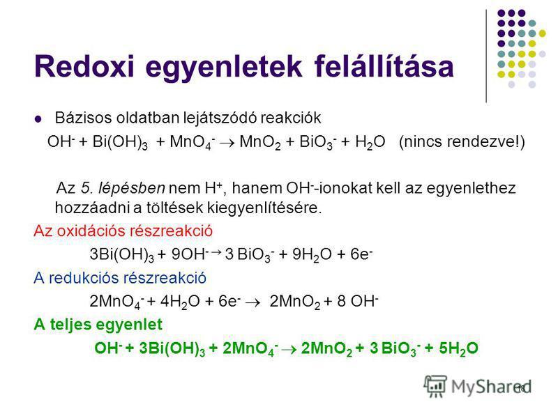 18 Redoxi egyenletek felállítása Bázisos oldatban lejátszódó reakciók OH - + Bi(OH) 3 + MnO 4 - MnO 2 + BiO 3 - + H 2 O (nincs rendezve!) Az 5. lépésben nem H +, hanem OH - -ionokat kell az egyenlethez hozzáadni a töltések kiegyenlítésére. Az oxidáci