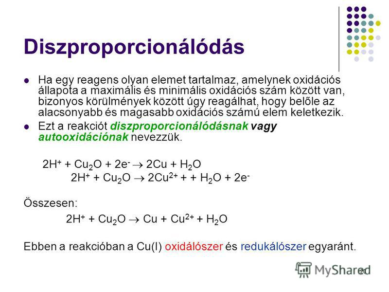 20 Diszproporcionálódás Ha egy reagens olyan elemet tartalmaz, amelynek oxidációs állapota a maximális és minimális oxidációs szám között van, bizonyos körülmények között úgy reagálhat, hogy belőle az alacsonyabb és magasabb oxidációs számú elem kele