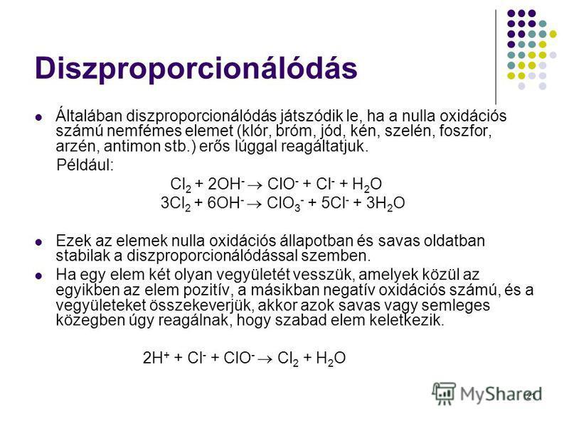 21 Diszproporcionálódás Általában diszproporcionálódás játszódik le, ha a nulla oxidációs számú nemfémes elemet (klór, bróm, jód, kén, szelén, foszfor, arzén, antimon stb.) erős lúggal reagáltatjuk. Például: Cl 2 + 2OH - ClO - + Cl - + H 2 O 3Cl 2 +