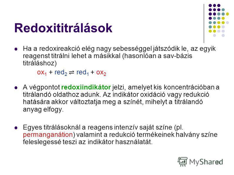 24 Redoxititrálások Ha a redoxireakció elég nagy sebességgel játszódik le, az egyik reagenst titrálni lehet a másikkal (hasonlóan a sav-bázis titráláshoz) ox 1 + red 2 red 1 + ox 2 A végpontot redoxiindikátor jelzi, amelyet kis koncentrációban a titr
