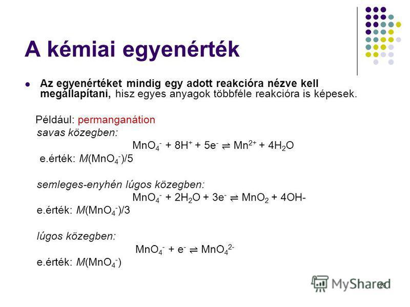 26 A kémiai egyenérték Az egyenértéket mindig egy adott reakcióra nézve kell megállapítani, hisz egyes anyagok többféle reakcióra is képesek. Például: permanganátion savas közegben: MnO 4 - + 8H + + 5e - Mn 2+ + 4H 2 O e.érték: M(MnO 4 - )/5 semleges