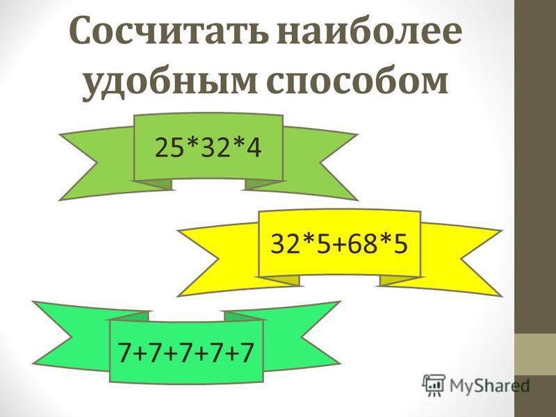 Сосчитать наиболее удобным способом 32*5+68*5 25*32*4 7+7+7+7+7