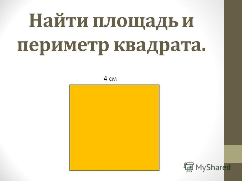 Найти площадь и периметр квадрата. 4 см