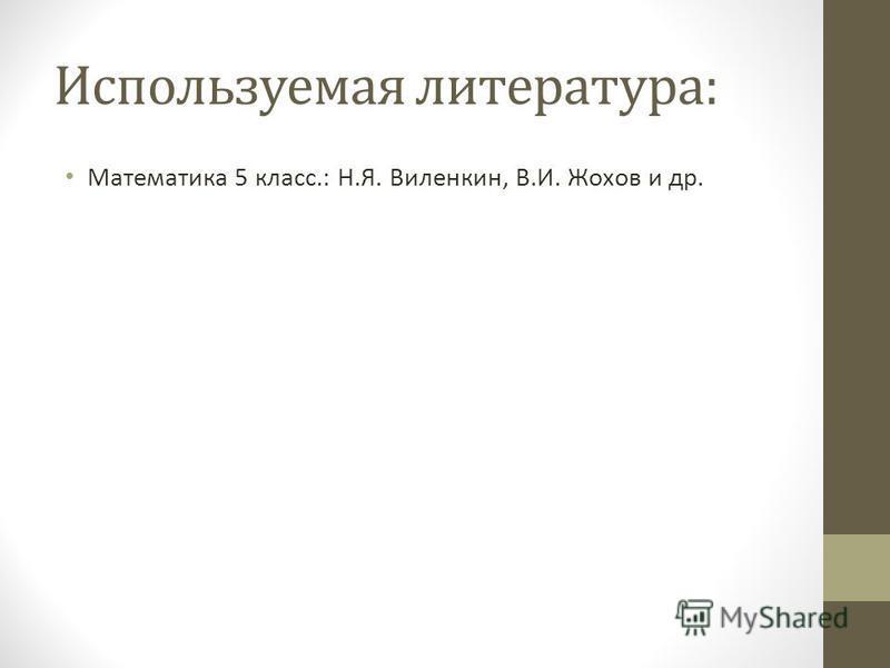 Используемая литература: Математика 5 класс.: Н.Я. Виленкин, В.И. Жохов и др.
