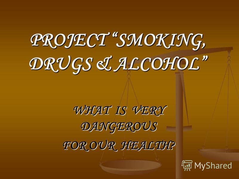 PROJECT SMOKING, DRUGS & ALCOHOL WHAT IS VERY DANGEROUS FOR OUR HEALTH?