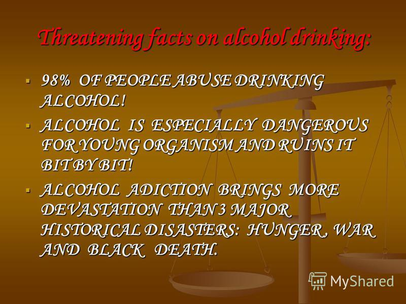 Threatening facts on alcohol drinking: 98% OF PEOPLE ABUSE DRINKING ALCOHOL! 98% OF PEOPLE ABUSE DRINKING ALCOHOL! ALCOHOL IS ESPECIALLY DANGEROUS FOR YOUNG ORGANISM AND RUINS IT BIT BY BIT! ALCOHOL IS ESPECIALLY DANGEROUS FOR YOUNG ORGANISM AND RUIN