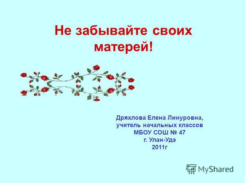Не забывайте своих матерей! Дряхлова Елена Линуровна, учитель начальных классов МБОУ СОШ 47 г. Улан-Удэ 2011 г