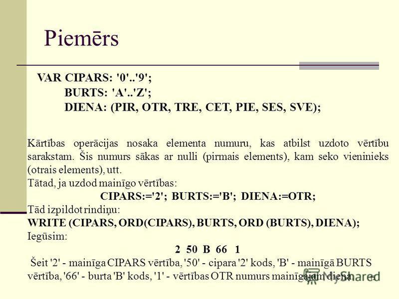 15 Piemērs Kārtības operācijas nosaka elementa numuru, kas atbilst uzdoto vērtību sarakstam. Šis numurs sākas ar nulli (pirmais elements), kam seko vieninieks (otrais elements), utt. Tātad, ja uzdod mainīgo vērtības: CIPARS:='2'; BURTS:='B'; DIENA:=O