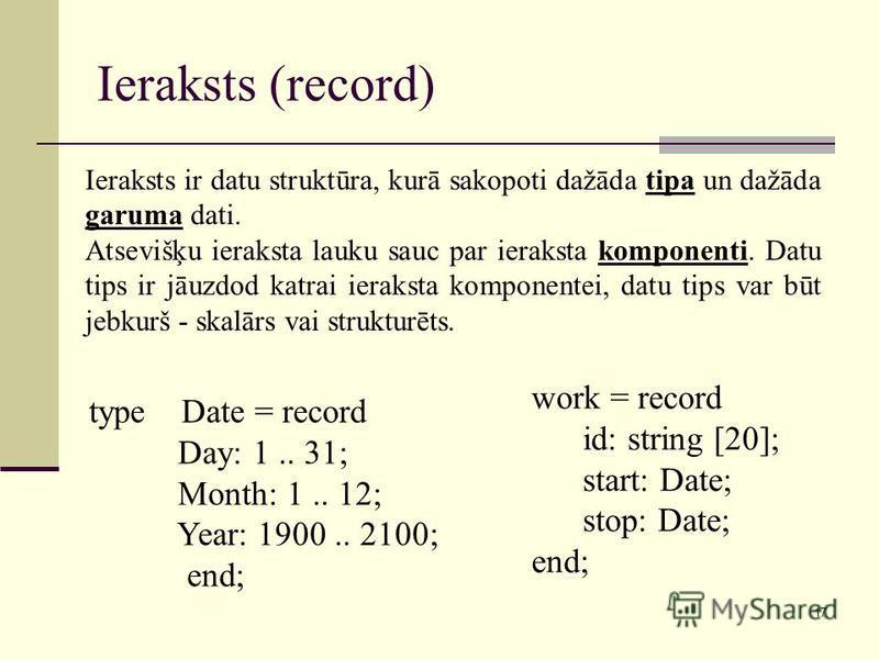 17 Ieraksts (record) Ieraksts ir datu struktūra, kurā sakopoti dažāda tipa un dažāda garuma dati. Atsevišķu ieraksta lauku sauc par ieraksta komponenti. Datu tips ir jāuzdod katrai ieraksta komponentei, datu tips var būt jebkurš - skalārs vai struktu