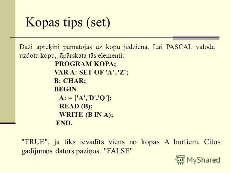 20 Kopas tips (set) Daži aprēķini pamatojas uz kopu jēdziena. Lai PASCAL valodā uzdotu kopu, jāpārskata tās elementi: PROGRAM KOPA; VAR A: SET OF 'A'..'Z'; B: CHAR; BEGIN A: = ['A','D','Q']; READ (B); WRITE (B IN A); END.