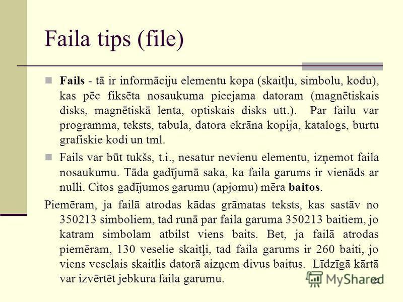 22 Faila tips (file) Fails - tā ir informāciju elementu kopa (skaitļu, simbolu, kodu), kas pēc fiksēta nosaukuma pieejama datoram (magnētiskais disks, magnētiskā lenta, optiskais disks utt.). Par failu var programma, teksts, tabula, datora ekrāna kop