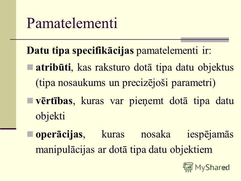 25 Pamatelementi Datu tipa specifikācijas pamatelementi ir: atribūti, kas raksturo dotā tipa datu objektus (tipa nosaukums un precizējoši parametri) vērtības, kuras var pieņemt dotā tipa datu objekti operācijas, kuras nosaka iespējamās manipulācijas