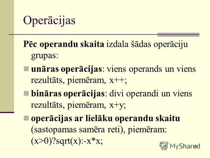 26 Operācijas Pēc operandu skaita izdala šādas operāciju grupas: unāras operācijas: viens operands un viens rezultāts, piemēram, x++; bināras operācijas: divi operandi un viens rezultāts, piemēram, x+y; operācijas ar lielāku operandu skaitu (sastopam