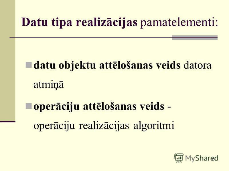27 Datu tipa realizācijas pamatelementi: datu objektu attēlošanas veids datora atmiņā operāciju attēlošanas veids - operāciju realizācijas algoritmi