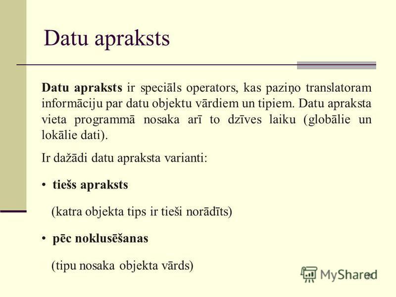 30 Datu apraksts Datu apraksts ir speciāls operators, kas paziņo translatoram informāciju par datu objektu vārdiem un tipiem. Datu apraksta vieta programmā nosaka arī to dzīves laiku (globālie un lokālie dati). Ir dažādi datu apraksta varianti: tiešs