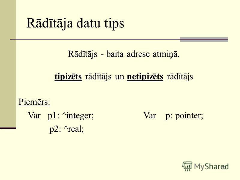 33 Rādītāja datu tips Rādītājs - baita adrese atmiņā. tipizēts rādītājs un netipizēts rādītājs Piemērs: Var p1: ^integer; p2: ^real; Var p: pointer;
