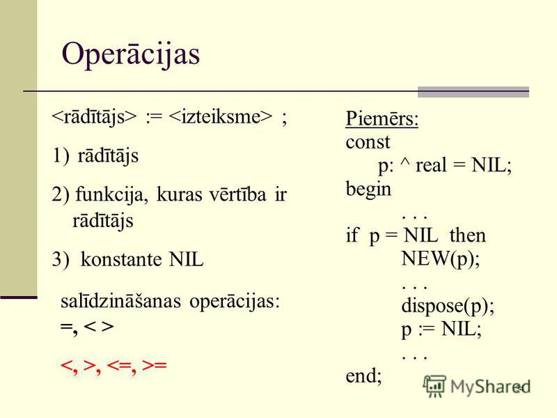 34 Operācijas := ; 1) rādītājs 2) funkcija, kuras vērtība ir rādītājs 3) konstante NIL salīdzināšanas operācijas: =,, = Piemērs: const p: ^ real = NIL; begin... if p = NIL then NEW(p);... dispose(p); p := NIL;... end;