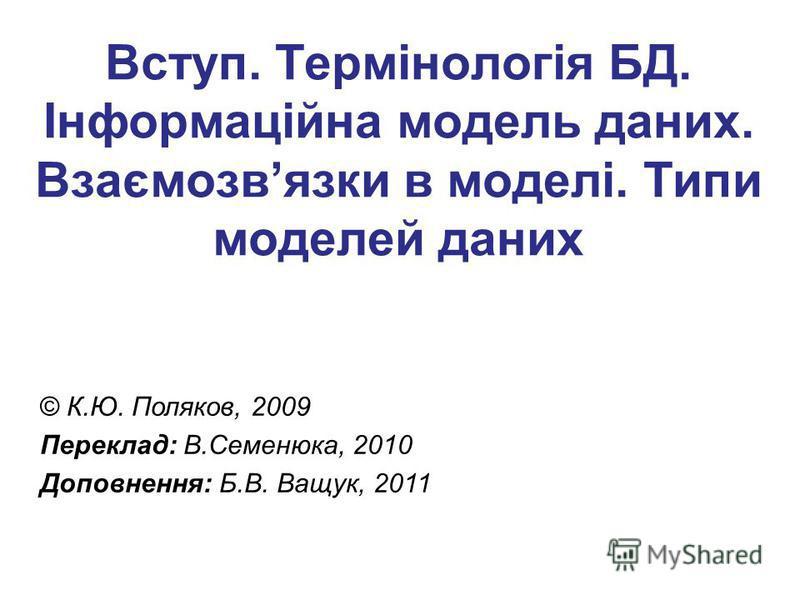 Вступ. Термінологія БД. Інформаційна модель даних. Взаємозвязки в моделі. Типи моделей даних © К.Ю. Поляков, 2009 Переклад: В.Семенюка, 2010 Доповнення: Б.В. Ващук, 2011