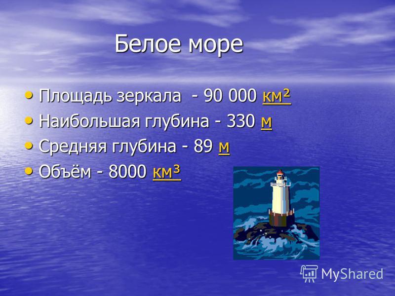 Белое море Белое море Площадь зеркала - 90 000 км² Площадь зеркала - 90 000 км²км² Наибольшая глубина - 330 м Наибольшая глубина - 330 мм Средняя глубина - 89 м Средняя глубина - 89 м Объём - 8000 км³ Объём - 8000 км³км³