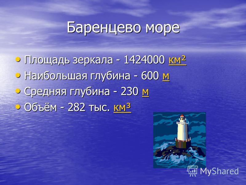 Баренцево море Баренцево море Площадь зеркала - 1424000 км² Площадь зеркала - 1424000 км²км² Наибольшая глубина - 600 м Наибольшая глубина - 600 мм Средняя глубина - 230 м Средняя глубина - 230 мм Объём - 282 тыс. км³ Объём - 282 тыс. км³км³