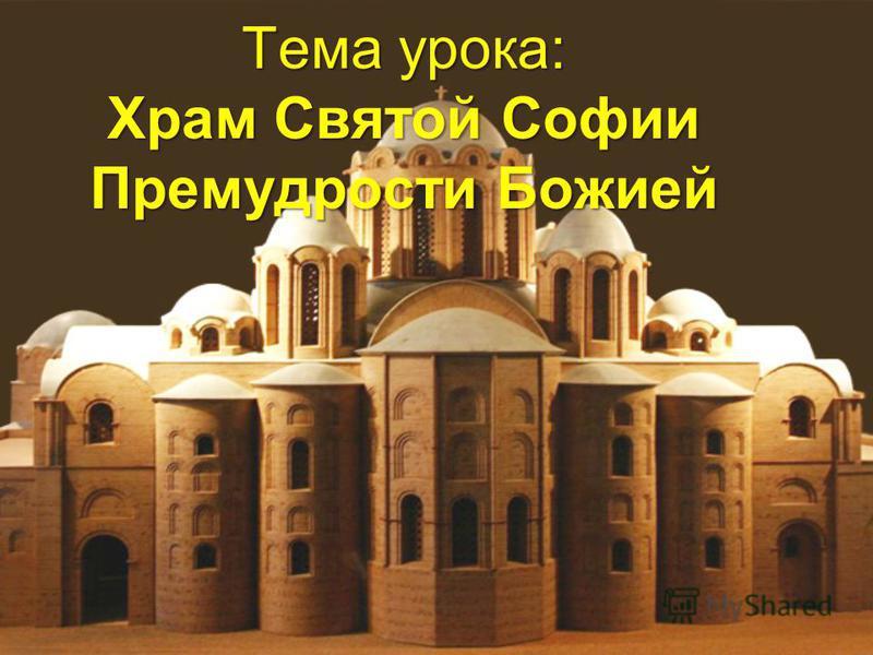 Тема урока: Храм Святой Софии Премудрости Божией