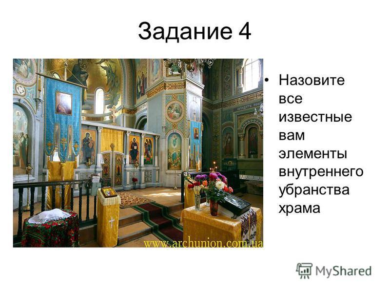 Задание 4 Назовите все известные вам элементы внутреннего убранства храма