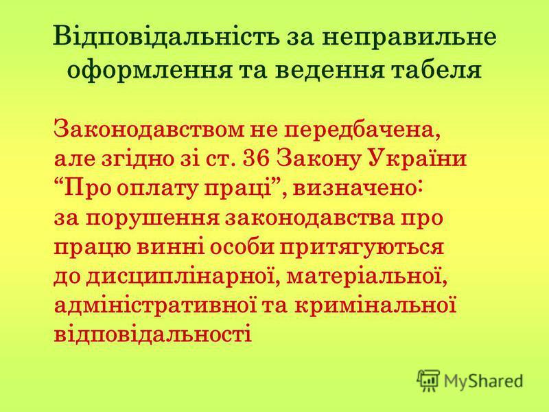 Відповідальність за неправильне оформлення та ведення табеля Законодавством не передбачена, але згідно зі ст. 36 Закону України Про оплату праці, визначено: за порушення законодавства про працю винні особи притягуються до дисциплінарної, матеріальної