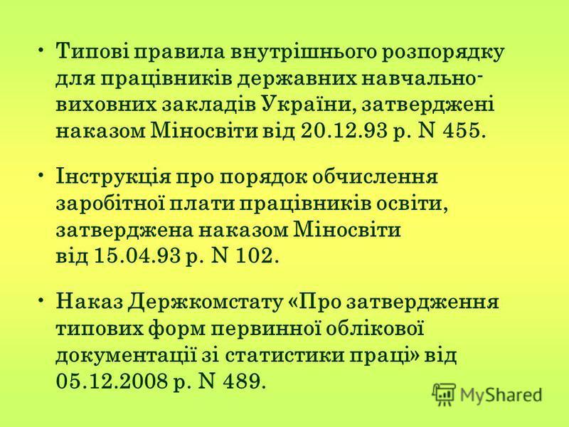 Типовi правила внутрiшнього розпорядку для працiвникiв державних навчально- виховних закладiв України, затвердженi наказом Мiносвiти вiд 20.12.93 р. N 455. Iнструкцiя про порядок обчислення заробiтної плати працiвникiв освiти, затверджена наказом Мiн