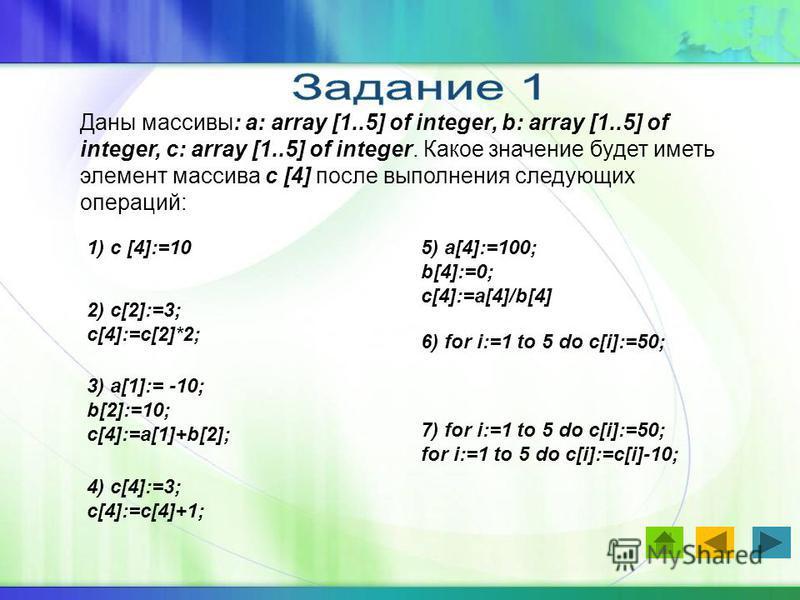 Даны массивы: a: array [1..5] of integer, b: array [1..5] of integer, c: array [1..5] of integer. Какое значение будет иметь элемент массива c [4] после выполнения следующих операций: 1) c [4]:=10 2) c[2]:=3; c[4]:=c[2]*2; 3) a[1]:= -10; b[2]:=10; c[