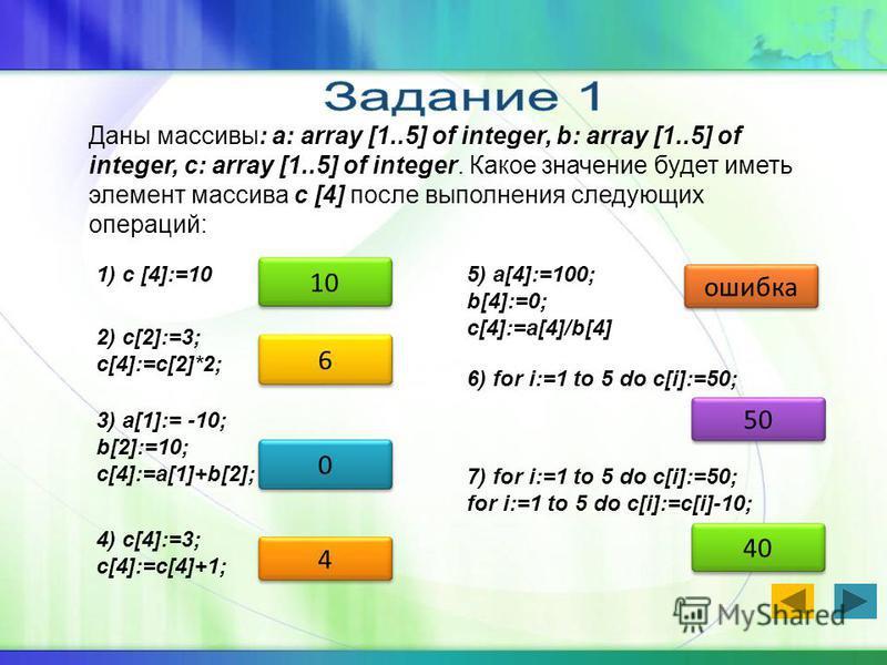 Даны массивы: a: array [1..5] of integer, b: array [1..5] of integer, c: array [1..5] of integer. Какое значение будет иметь элемент массива c [4] после выполнения следующих операций: 1) c [4]:=10 10 2) c[2]:=3; c[4]:=c[2]*2; 6 6 3) a[1]:= -10; b[2]:
