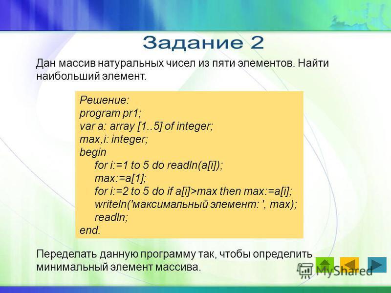 Дан массив натуральных чисел из пяти элементов. Найти наибольший элемент. Решение: program pr1; var a: array [1..5] of integer; max,i: integer; begin for i:=1 to 5 do readln(a[i]); max:=a[1]; for i:=2 to 5 do if a[i]>max then max:=a[i]; writeln('макс