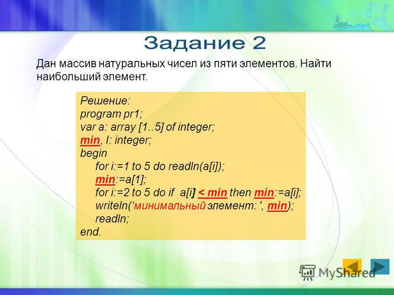 Дан массив натуральных чисел из пяти элементов. Найти наибольший элемент. Решение: program pr1; var a: array [1..5] of integer; min, I: integer; begin for i:=1 to 5 do readln(a[i]); min:=a[1]; for i:=2 to 5 do if a[i] < min then min:=a[i]; writeln(ми