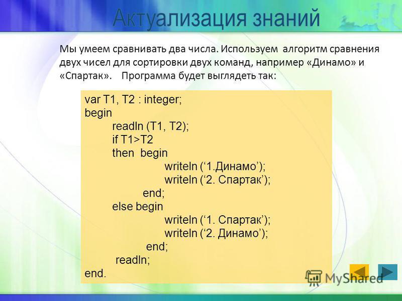 Мы умеем сравнивать два числа. Используем алгоритм сравнения двух чисел для сортировки двух команд, например «Динамо» и «Спартак». Программа будет выглядеть так: var T1, T2 : integer; begin readln (T1, T2); if T1>T2 then begin writeln (1.Динамо); wri
