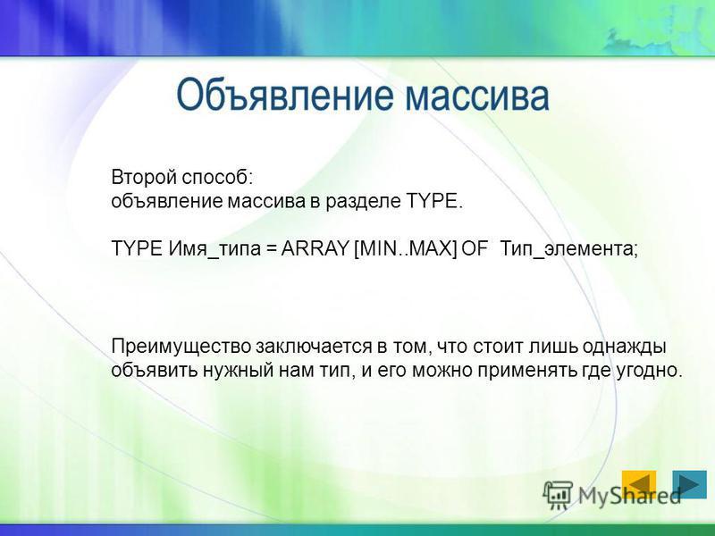 Второй способ: объявление массива в разделе TYPE. TYPE Имя_типа = ARRAY [MIN..MAX] OF Тип_элемента; Преимущество заключается в том, что стоит лишь однажды объявить нужный нам тип, и его можно применять где угодно.