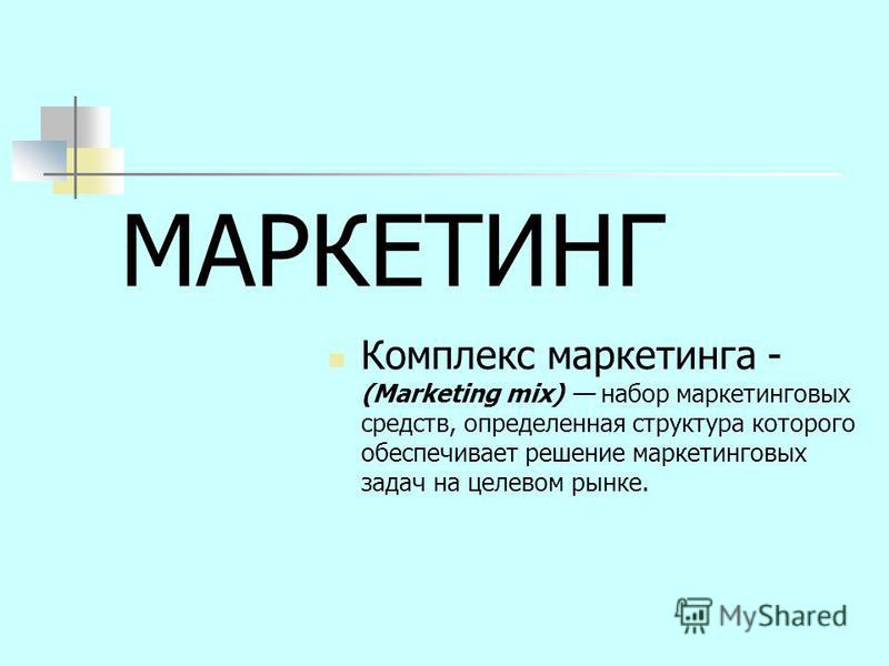 МАРКЕТИНГ Комплекс маркетинга - (Marketing mix) набор маркетинговых средств, определенная структура которого обеспечивает решение маркетинговых задач на целевом рынке.