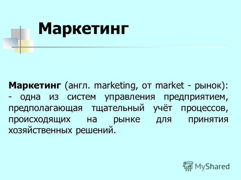 Маркетинг Маркетинг (англ. marketing, от market - рынок): - одна из систем управления предприятием, предполагающая тщательный учёт процессов, происходящих на рынке для принятия хозяйственных решений.