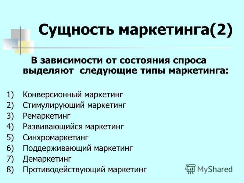 Сущность маркетинга(2) В зависимости от состояния спроса выделяют следующие типы маркетинга: 1)Конверсионный маркетинг 2)Стимулирующий маркетинг 3)Ремаркетинг 4)Развивающийся маркетинг 5)Синхромаркетинг 6)Поддерживающий маркетинг 7)Демаркетинг 8)Прот